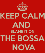 keep-calm-and-blame-it-on-the-bossa-nova